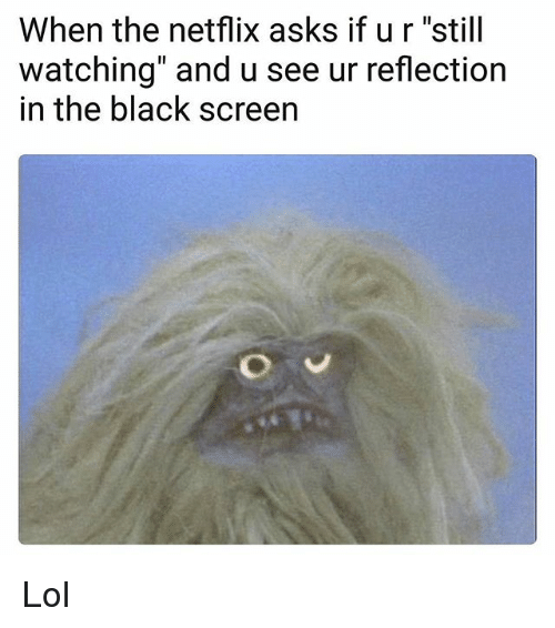 """stillness: When the netflix asks if ur """"still  watching"""" and u see ur reflection  in the black screen Lol"""