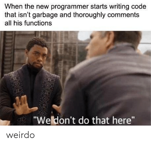 "Garbage, Code, and All: When the new programmer starts writing code  that isn't garbage and thoroughly comments  all his functions  ""Weldon't do that here"" weirdo"