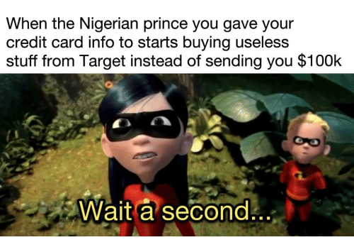 credit-card-info: When the Nigerian prince you gave your  credit card info to starts buying uselesS  stuff from Target instead of sending you $100k  Wait a second  ..