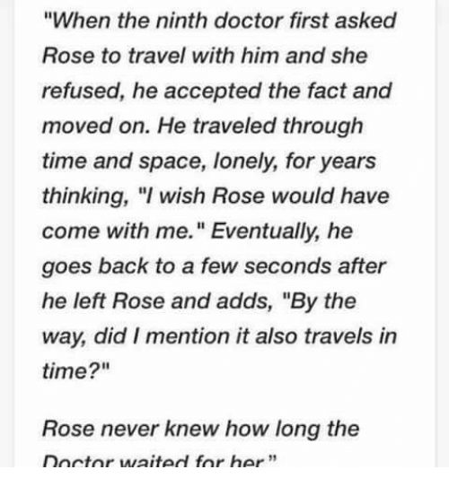 """Doctor, Memes, and Rose: """"When the ninth doctor first asked  Rose to travel with him and she  refused, he accepted the fact and  moved on. He traveled through  time and space, lonely, for years  thinking, wish Rose would have  come with me."""" Eventually, he  goes back to a few seconds after  he left Rose and adds, """"By the  way, did I mention it also travels in  time?""""  Rose never knew how long the  Doctor waited for her"""""""