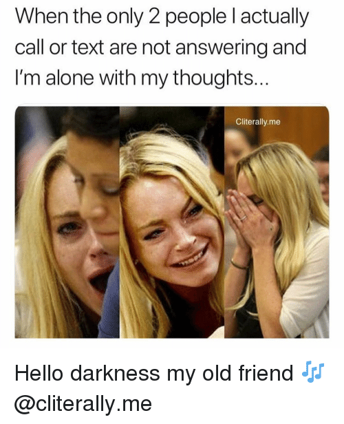 Hello Darkness, My Old Friend: When the only 2 people l actually  call or text are not answering and  I'm alone with my thoughts  Cliterally.me Hello darkness my old friend 🎶 @cliterally.me