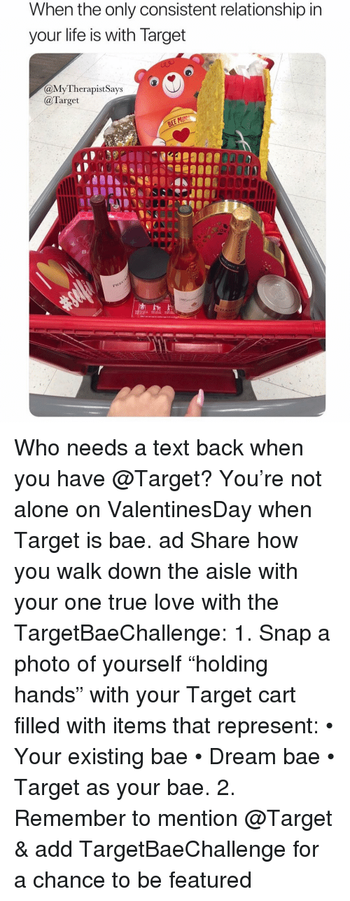 """Being Alone, Bae, and Life: When the only consistent relationship ir  your life is with larget  aMyTherapistSays  @Target  OR00 Who needs a text back when you have @Target? You're not alone on ValentinesDay when Target is bae. ad Share how you walk down the aisle with your one true love with the TargetBaeChallenge: 1. Snap a photo of yourself """"holding hands"""" with your Target cart filled with items that represent: • Your existing bae • Dream bae • Target as your bae. 2. Remember to mention @Target & add TargetBaeChallenge for a chance to be featured"""