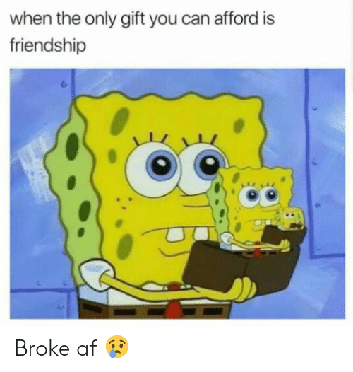 Broke AF: when the only gift you can afford is  friendship Broke af 😢