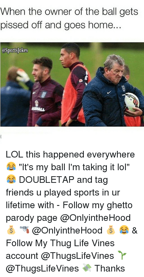 """Thug Life Vines: When the owner of the ball gets  pissed off and goes home  asportsjokes LOL this happened everywhere 😂 """"It's my ball I'm taking it lol"""" 😂 DOUBLETAP and tag friends u played sports in ur lifetime with - Follow my ghetto parody page @OnlyintheHood 💰 🔫 @OnlyintheHood 💰 😂 & Follow My Thug Life Vines account @ThugsLifeVines 🌱 @ThugsLifeVines 💸 Thanks"""