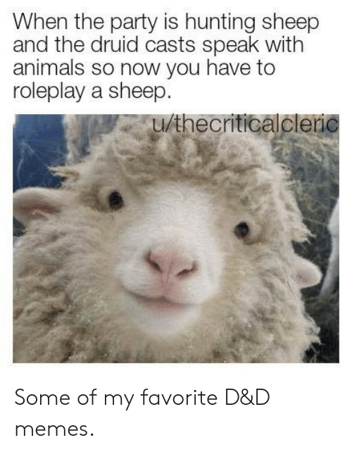 Hunting: When the party is hunting sheep  and the druid casts speak with  animals so now you have to  roleplay a sheep.  u/thecriticalcleric Some of my favorite D&D memes.