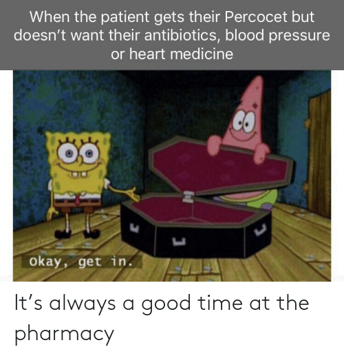 The Pharmacy: When the patient gets their Percocet but  doesn't want their antibiotics, blood pressure  or heart medicine  okay, get in. It's always a good time at the pharmacy