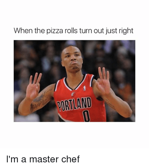 Memes, Pizza, and Chef: When the pizza rolls turn out just right  PORTLAND I'm a master chef