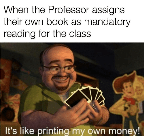 Printing: When the Professor assigns  their own book as mandatory  reading for the class  It's like printing my own money!