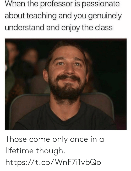 Once In A: When the professor is passionate  about teaching and you genuinely  understand and enjoy the class Those come only once in a lifetime though. https://t.co/WnF7i1vbQo