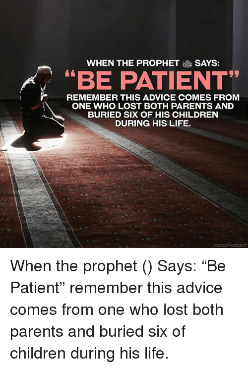 """The Prophet: WHEN THE PROPHET  SAYS:  """"BE PATIENT""""  REMEMBER THIS ADVICE COMES FROM  ONE WHO LOST BOTH PARENTS AND  BURIED SIX OF HIS CHILDREN  DURING HIS LIFE. When the prophet (ﷺ) Says: """"Be Patient"""" remember this advice comes from one who lost both parents and buried six of children during his life."""