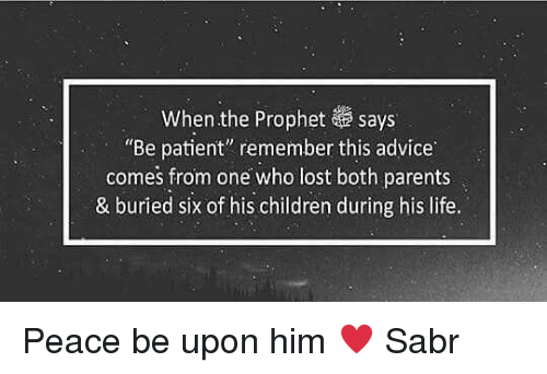 """The Prophet: When the Prophet says  """"Be patient"""" remember this advice  comes from one who lost both parents  & buried six of his children during his life. Peace be upon him ♥️ Sabr"""
