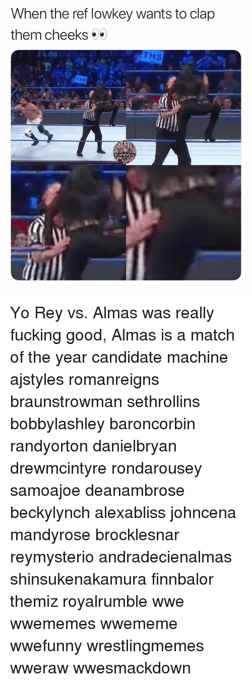 Johncena: When the ref lowkey wants to clap  them cheeks  Hs  THS Yo Rey vs. Almas was really fucking good, Almas is a match of the year candidate machine ajstyles romanreigns braunstrowman sethrollins bobbylashley baroncorbin randyorton danielbryan drewmcintyre rondarousey samoajoe deanambrose beckylynch alexabliss johncena mandyrose brocklesnar reymysterio andradecienalmas shinsukenakamura finnbalor themiz royalrumble wwe wwememes wwememe wwefunny wrestlingmemes wweraw wwesmackdown