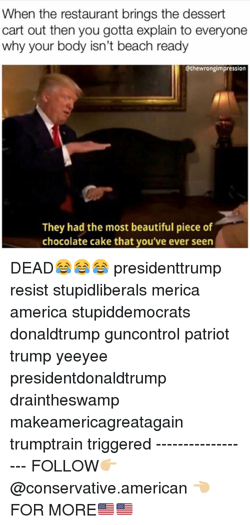 Makeamericagreatagain: When the restaurant brings the dessert  cart out then you gotta explain to everyone  why your body isn't beach ready  @thewrongimpression  They had the most beautiful piece of  chocolate cake that you've ever seen DEAD😂😂😂 presidenttrump resist stupidliberals merica america stupiddemocrats donaldtrump guncontrol patriot trump yeeyee presidentdonaldtrump draintheswamp makeamericagreatagain trumptrain triggered ------------------ FOLLOW👉🏼 @conservative.american 👈🏼 FOR MORE🇺🇸🇺🇸