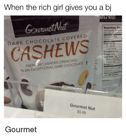 exceptional: When the rich girl gives you a bj  GourmotNeat  DARK CHOCOLATE COVERED  Nutrition Fec  Serving size: About 6  Total Fat1  CASHEWS  Cholesterol Ong  Sedium Ong  Total Carb. 20  PREMUM CASHEWS DRENCHED  IN AN EXCEPTIONAL DARK CHOCOLATE  Dietary Fiber 2  ct  Protein  ate  in  Gourmet Nut  $5.99 <p>Gourmet</p>