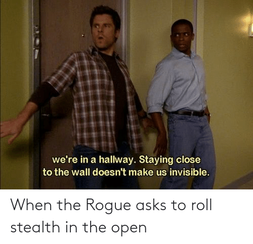 stealth: When the Rogue asks to roll stealth in the open