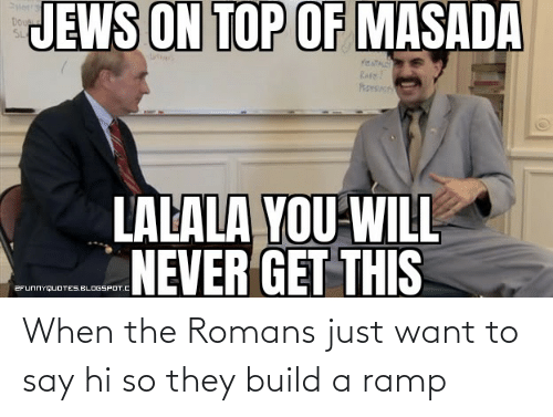 build a: When the Romans just want to say hi so they build a ramp