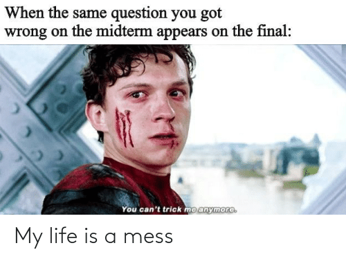 life is a mess: When the same question you got  wrong on the midterm appears on the final:  You can't trick mo anymore. My life is a mess