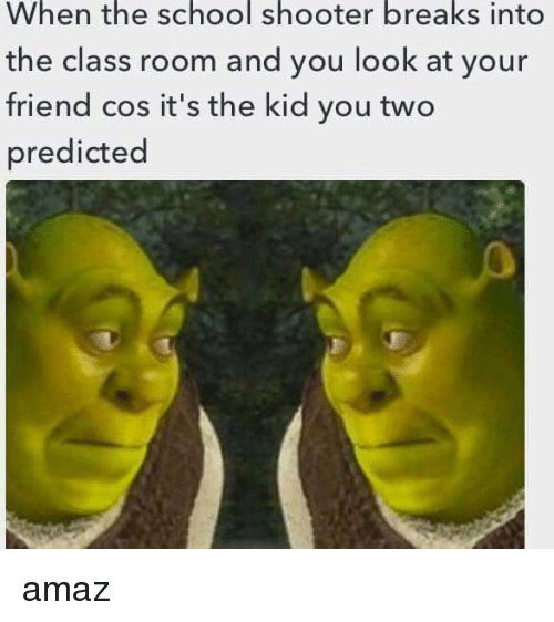 Amaz: When the school shooter breaks into  the class room and you look at your  friend cos it's the kid you two  predicted <p>amaz</p>