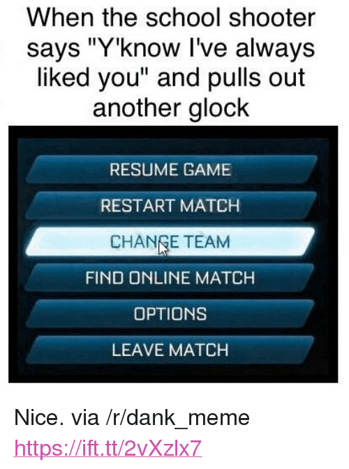 "Change Team: When the school shooter  says ""Y'know I've always  liked you"" and pulls out  another glock  RESUME GAME  RESTART MATCH  CHANGE TEAM  FIND ONLINE MATCH  OPTIONS  LEAVE MATCH <p>Nice. via /r/dank_meme <a href=""https://ift.tt/2vXzlx7"">https://ift.tt/2vXzlx7</a></p>"