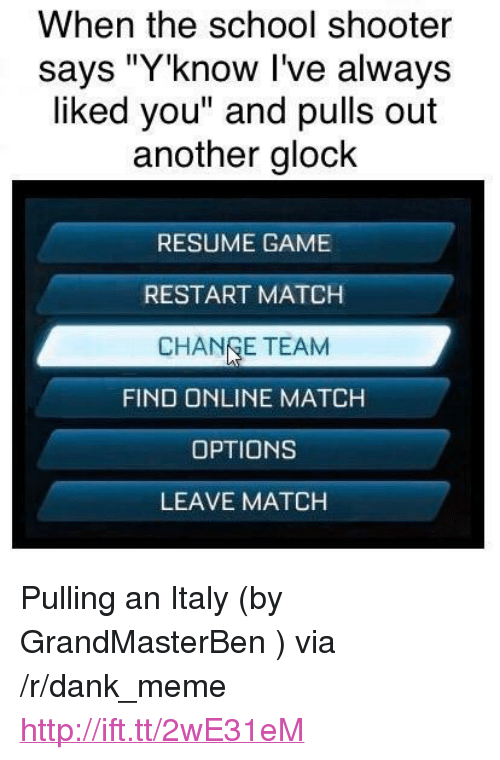 "Change Team: When the school shooter  says ""Y'know I've always  liked you"" and pulls out  another glock  RESUME GAME  RESTART MATCH  CHANGE TEAM  FIND ONLINE MATCH  OPTIONS  LEAVE MATCH <p>Pulling an Italy (by GrandMasterBen ) via /r/dank_meme <a href=""http://ift.tt/2wE31eM"">http://ift.tt/2wE31eM</a></p>"