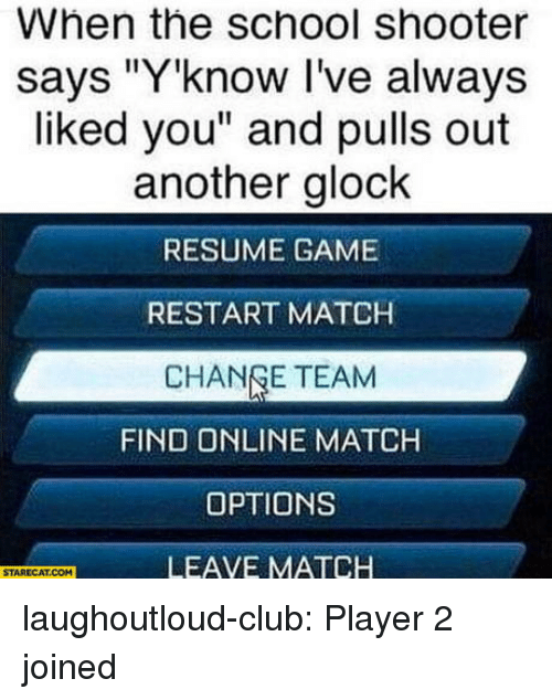 "Change Team: When the school shooter  says ""Y'know I've always  liked you"" and pulls out  another glock  RESUME GAME  RESTART MATCH  CHANGE TEAM  FIND ONLINE MATCH  OPTIONS  LEAVE MATCH  STARECAT.COM laughoutloud-club:  Player 2 joined"