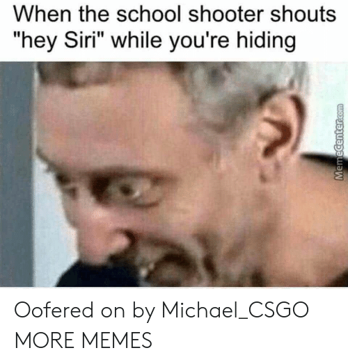 """csgo: When the school shooter shouts  """"hey Siri"""" while you're hiding Oofered on by Michael_CSGO MORE MEMES"""
