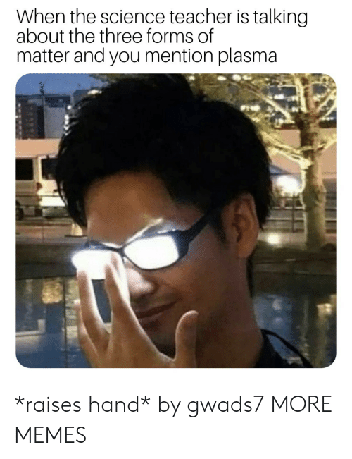 Dank, Memes, and Target: When the science teacher is talking  about the three forms of  matter and you mention plasma *raises hand* by gwads7 MORE MEMES
