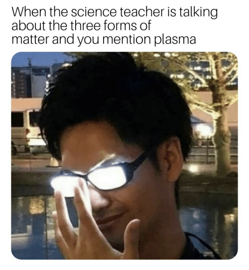 Teacher, Science, and Plasma: When the science teacher is talking  about the three forms of  matter and you mention plasma