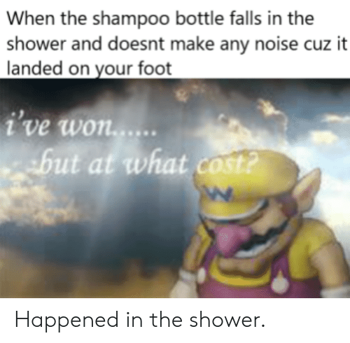 At What: When the shampoo bottle falls in the  shower and doesnt make any noise cuz it  landed on your foot  i've won...  but at what cost? Happened in the shower.