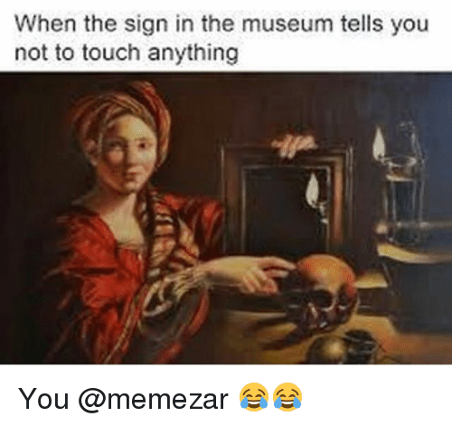 Classical Art, Touch, and Sign In: When the sign in the museum tells you  not to touch anything You @memezar 😂😂