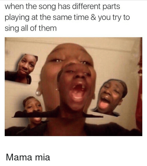 Funny, Time, and Mia: when the song has different parts  playing at the same time & you try to  sing all of them Mama mia