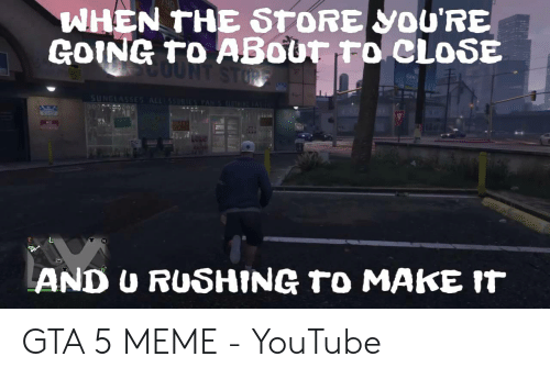 Gta 5 Memes: WHEN THE STORE YOU'RE  GOING to ABout to CLoSE  Jn  AND U RUSHING to MAKE IT GTA 5 MEME - YouTube