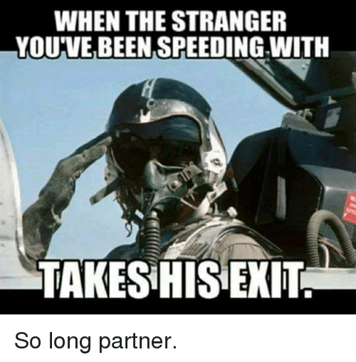 So Long Partner: WHEN THE STRANGER  YOU'VE BEEN SPEEDING WITH  TAKES HIS EXIT So long partner.
