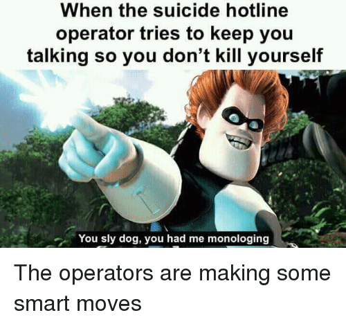 Suicide, Sly, and Dog: When the suicide hotline  operator tries to keep you  talking so you don't kill yourself  You sly dog, you had me monologing The operators are making some smart moves