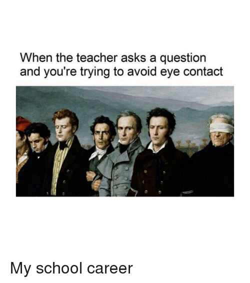 avoid-eye-contact: When the teacher asks a question  and you're trying to avoid eye contact My school career