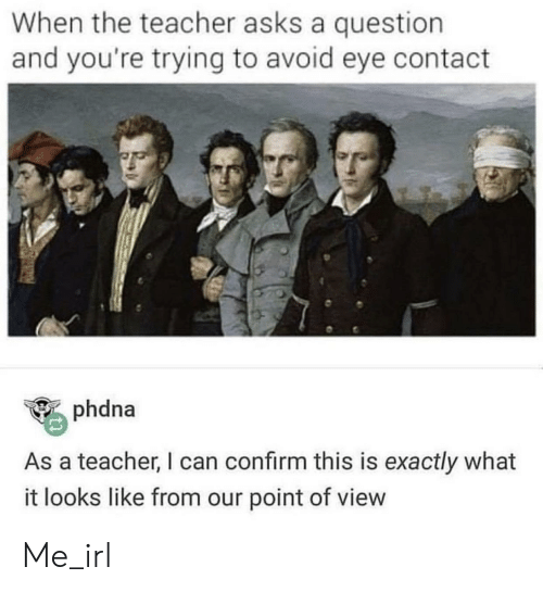 Teacher, Irl, and Me IRL: When the teacher asks a question  and you're trying to avoid eye contact  phdna  As a teacher, I can confirm this is exactly what  it looks like from our point of view Me_irl