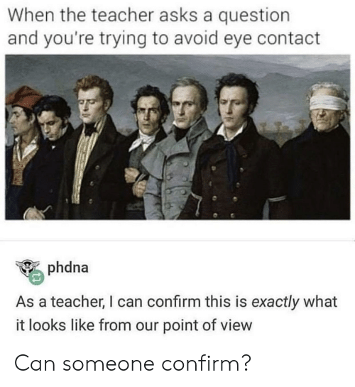 Teacher, Asks, and Eye: When the teacher asks a question  and you're trying to avoid eye contact  phdna  As a teacher, I can confirm this is exactly what  it looks like from our point of view Can someone confirm?