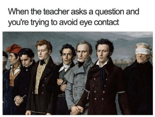 avoid-eye-contact: When the teacher asks a question and  you're trying to avoid eye contact