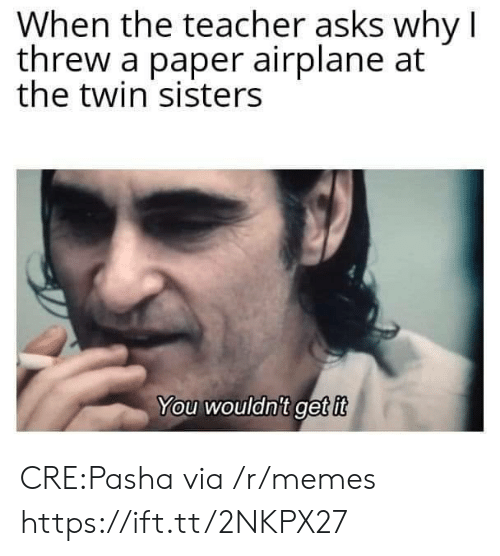 Memes, Teacher, and Airplane: When the teacher asks why I  threw a paper airplane at  the twin sisters  You wouldnit get it CRE:Pasha via /r/memes https://ift.tt/2NKPX27