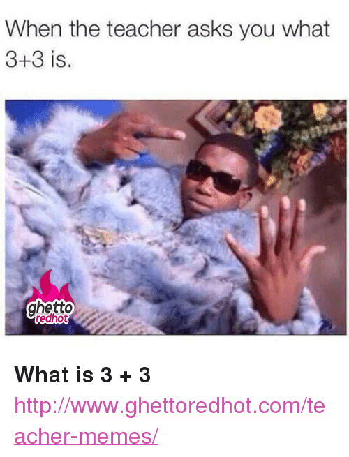 """Teacher Memes: When the teacher asks you what  3+3 is.  ghetto <p><strong>What is 3 + 3</strong></p><p><a href=""""http://www.ghettoredhot.com/teacher-memes/"""">http://www.ghettoredhot.com/teacher-memes/</a></p>"""