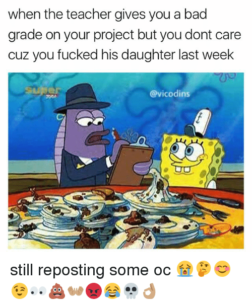 bad grade: when the teacher gives you a bad  grade on your project but you dont care  cuz you fucked his daughter last week  @vicodins  2001 still reposting some oc 😭🤔😊😉👀💩👐🏽😡😂💀👌🏽