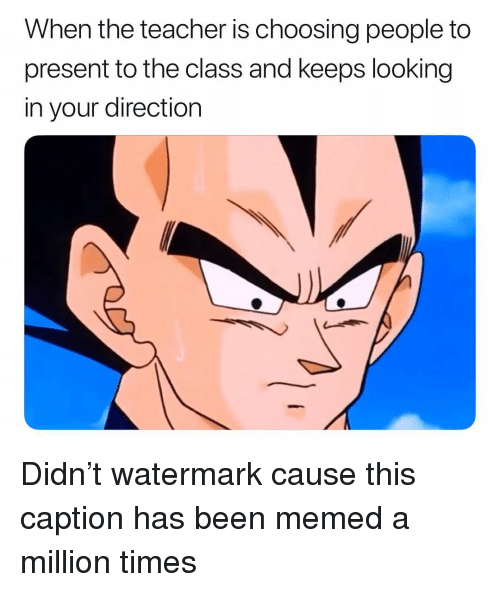 Memes, Teacher, and Been: When the teacher is choosing people to  present to the class and keeps looking  in your direction Didn't watermark cause this caption has been memed a million times