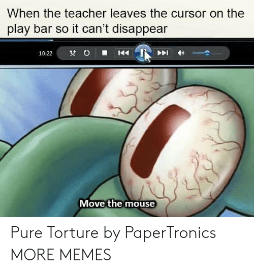 Dank, Memes, and Target: When the teacher leaves the cursor on the  play bar so it can't disappean  Move the mouse Pure Torture by PaperTronics MORE MEMES