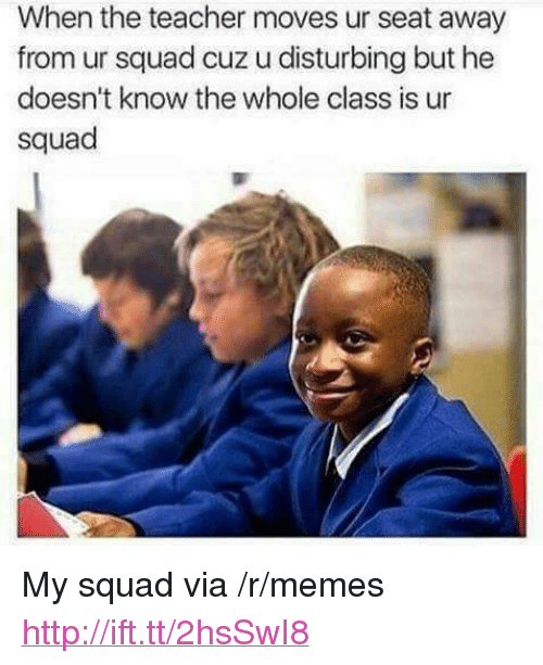 "My Squad: When the teacher moves ur seat away  from ur squad cuz u disturbing but he  doesn't know the whole class is ur  squad <p>My squad via /r/memes <a href=""http://ift.tt/2hsSwI8"">http://ift.tt/2hsSwI8</a></p>"