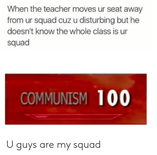 My Squad, Squad, and Teacher: When the teacher moves ur seat away  from ur squad cuz u disturbing but he  doesn't know the whole class is ur  squad  COMMUNISM 100 U guys are my squad