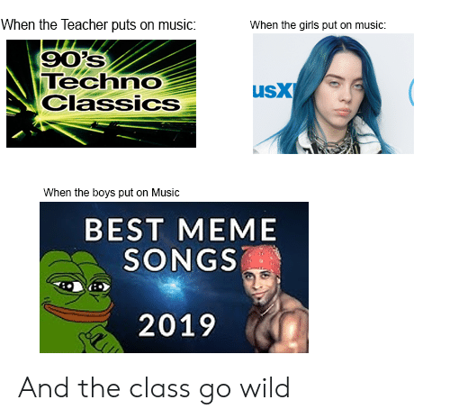 Best Meme Songs: When the Teacher puts on music:  When the girls put on music:  90's  Techno  Classics  usX  When the boys put on Music  BEST MEME  SONGS  2019 And the class go wild