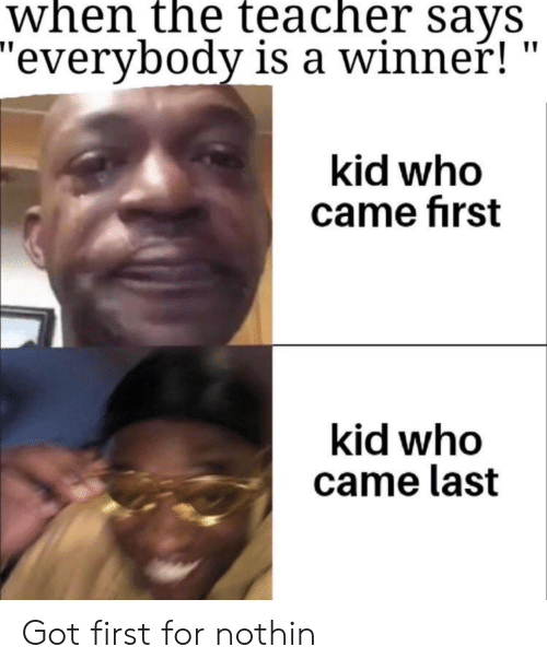 """Teacher Says: when the teacher sayS  """"everybody is a winner!  kid who  came first  kid who  came last Got first for nothin"""
