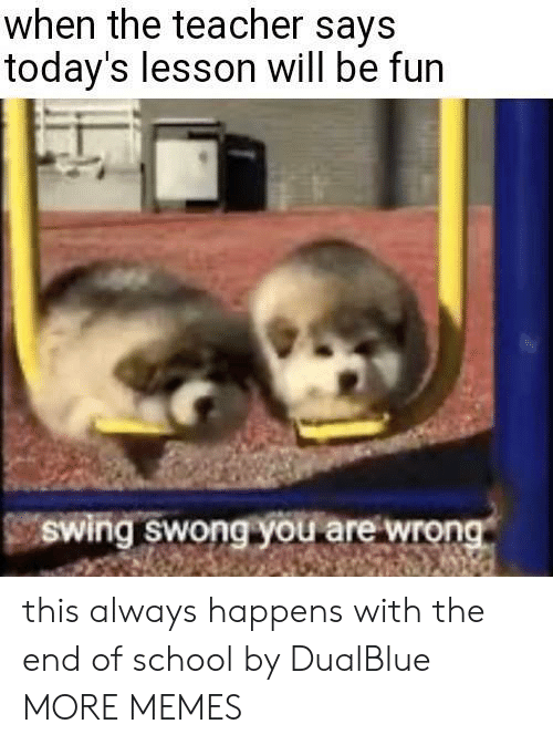 swing: when the teacher says  today's lesson will be fun  Swing swong you are wrong this always happens with the end of school by DualBlue MORE MEMES