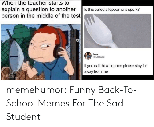 call this: When the teacher starts to  explain a question to another  person in the middle of the test  Is this called a fopoon or a spork?  Evan  @Turcowski  If you call this a fopoon please stay far  away from me memehumor:  Funny Back-To-School Memes For The Sad Student