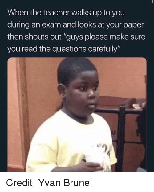 """Memes, Teacher, and 🤖: When the teacher walks up to you  during an exam and looks at your paper  then shouts out """"guys please make sure  you read the questions carefully""""  e) Credit: Yvan Brunel"""